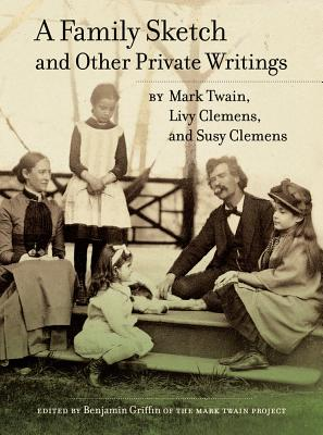 A Family Sketch and Other Private Writings By Twain, Mark/ Griffin, Benjamin (EDT)/ Clemens, Livy/ Clemens, Susy